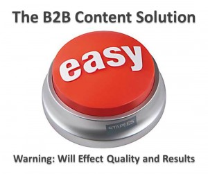 The B2B Content Solution: [Easy Button]. Warning: Will effect quality and results