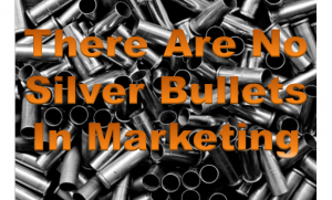 There are no silver bullets in marketing